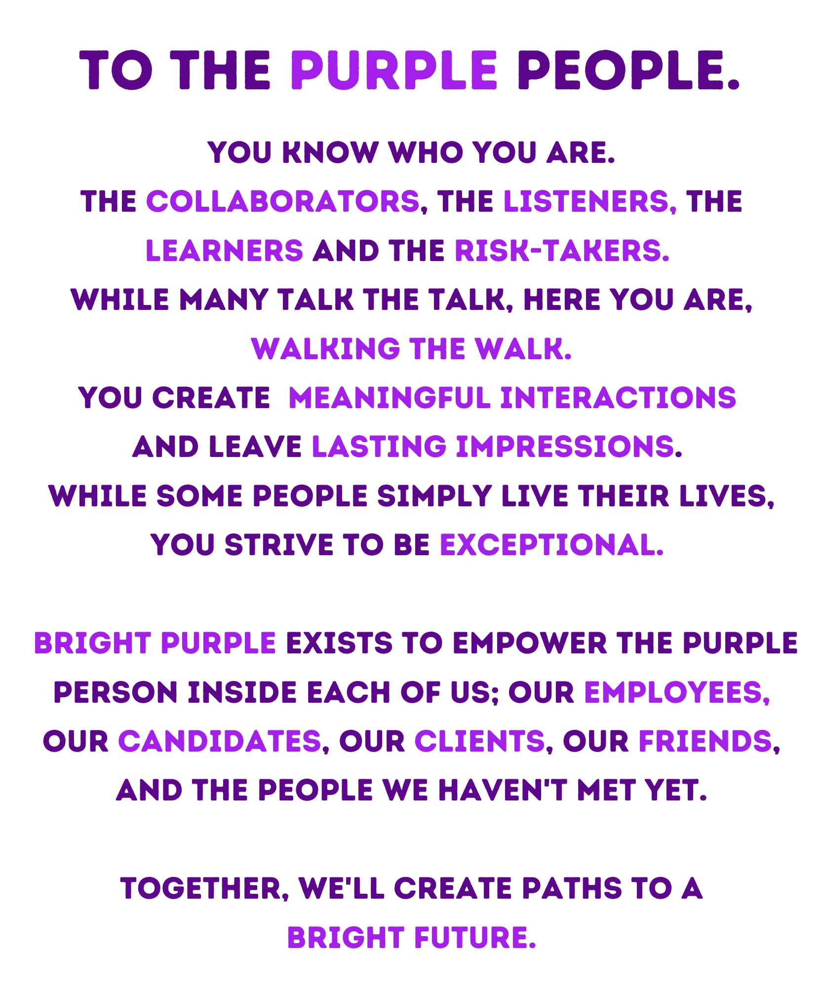 To the Purple People: you know who you are. the collaborators, the listeners, the learners and the risk-takers.  while many talk the talk, here you are, walking the walk. you create meaningful interactions  and leave Lasting impressions.  while some people simply live their lives, you strive to be exceptional.  bright purple exists to empower the purple person inside each of us; our employees, our candidates, our clients, our friends, and the people we haven't met yet. together, we'll create paths to a bright future.