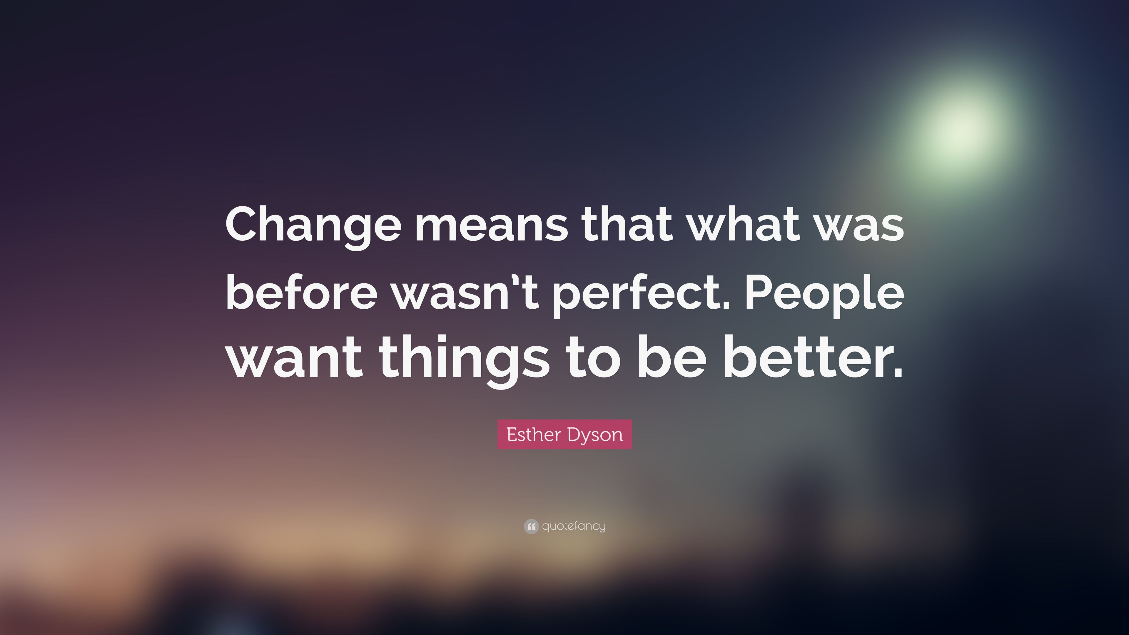Esther Dyson Quote: change means that what was before wasn't perfect, people want things to be better